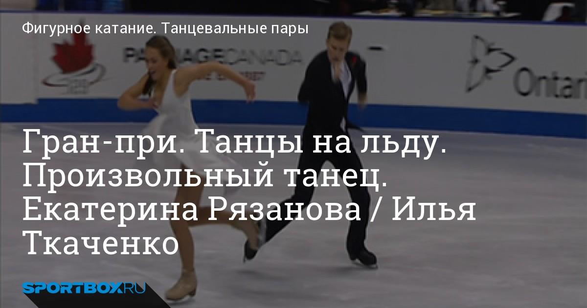 Гран-при. Танцы на льду. Произвольный танец. Екатерина Рязанова / Илья Ткаченко